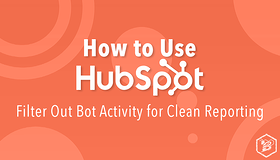 How to Use HubSpot: Filter Out Bot Activity for Clean Reporting