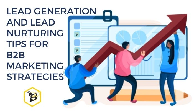 Lead Generation and Lead Nurturing Tips for B2B Marketing Strategies