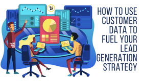 How to Use Customer Data to Fuel Your Lead Generation Strategy