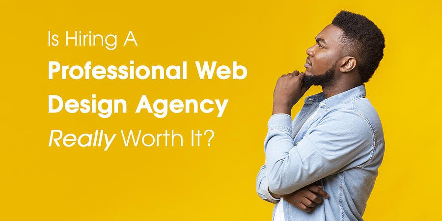 is hiring a professional web design agency really worth it