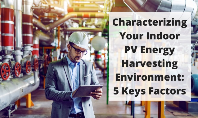 Characterizing Your Indoor PV Energy Harvesting Environment: 5 Key Factors