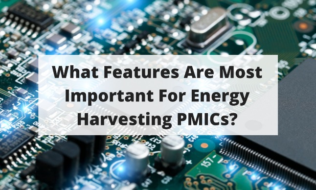 What Features Are Most Important For Energy Harvesting PMICs?