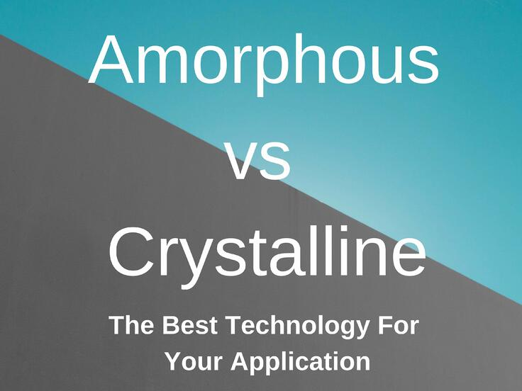 Amorphous vs Crystalline: The Best Technology For Your Application