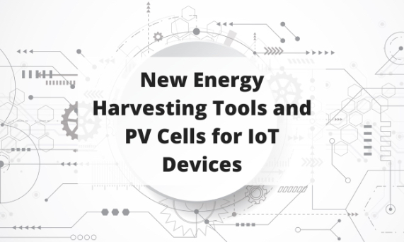New Energy Harvesting Tools and PV Cells for IoT Devices