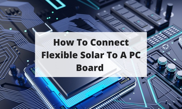 How To Connect Flexible Solar To A PC Board