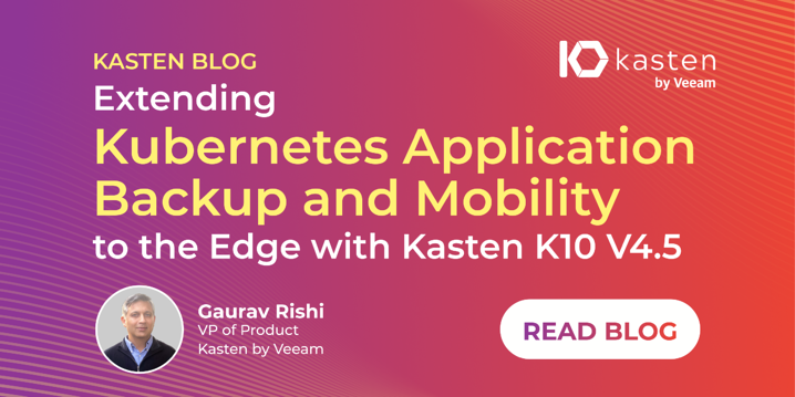 Extending Kubernetes Application Backup and Mobility to the Edge with Kasten K10 V4.5