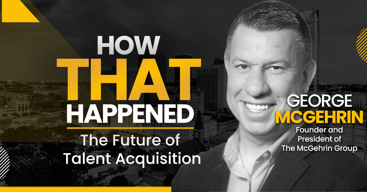 """George McGehrin – The McGehrin Group – The Future of Talent Acquisition - """"How That Happened"""""""