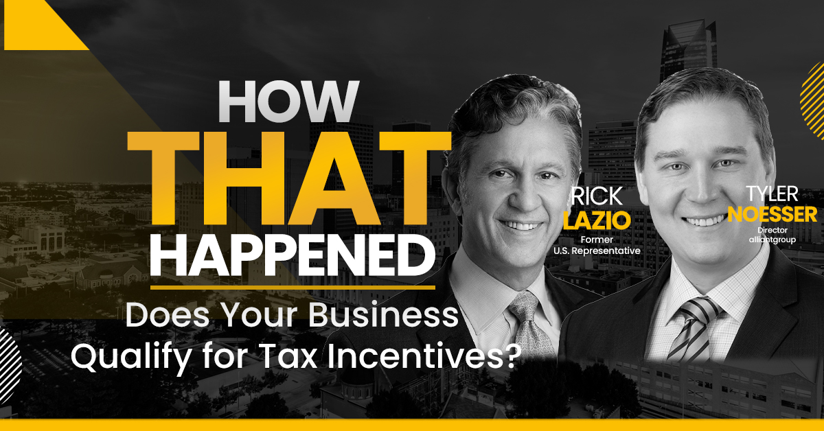 Rick Lazio and Tyler Noesser – alliantgroup – Does Your Business Qualify for Tax Incentives?