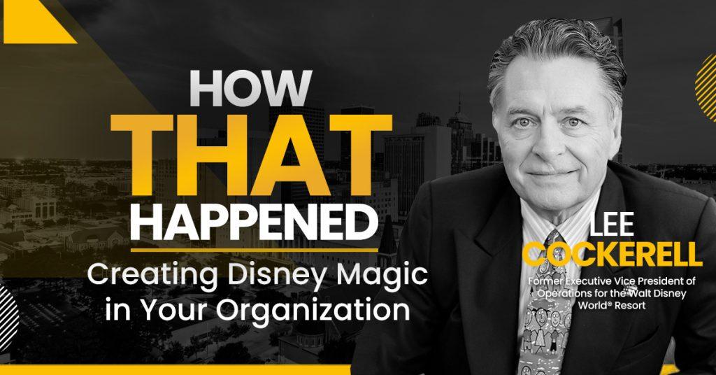Lee Cockerell - Creating Disney Magic in Your Organization
