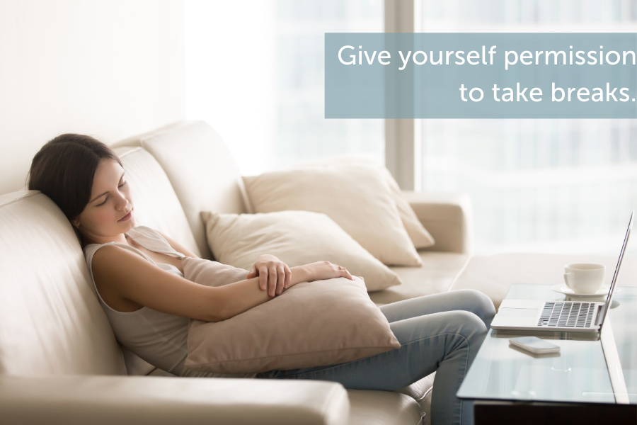 Give yourself permission to take breaks.