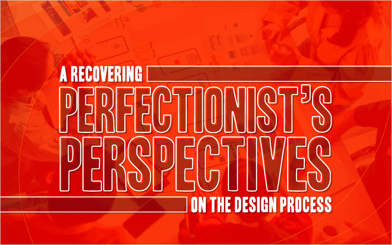 A Recovering Perfectionist's Perspectives on the Design Process