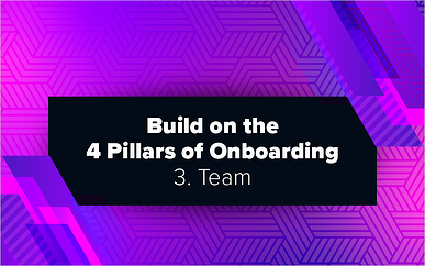 Build on the 4 Pillars of Onboarding – 3. Team