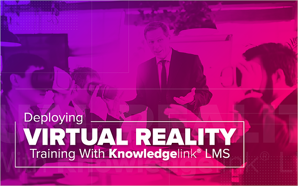 Deploying Virtual Reality Training With Knowledgelink LMS