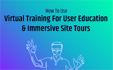 How To Use Virtual Training For User Education & Immersive Site Tours