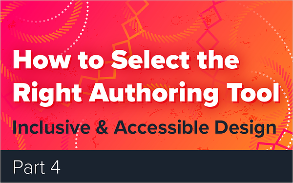 How to Select the Right Authoring Tool - Part 4 - Inclusive and Accessible Design