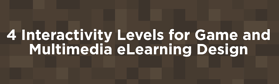 4 Interactivity Levels for Game and Multimedia eLearning Design