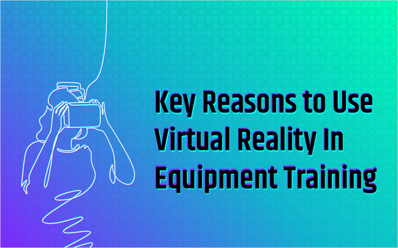 Key Reasons to Use Virtual Reality In Equipment Training