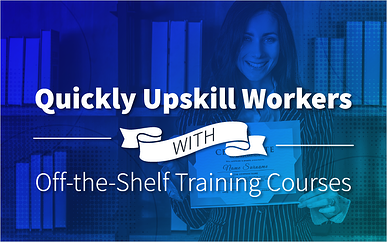 Quickly Upskill Workers With Off-the-Shelf Training Courses