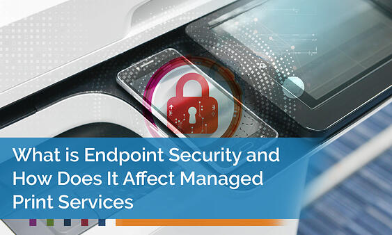 Endpoint Security and Its Effects on Managed Print Services