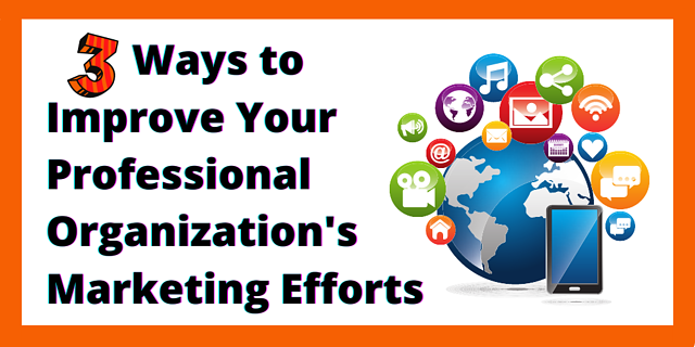 3 Ways to Improve your Professional Organization's Marketing Efforts