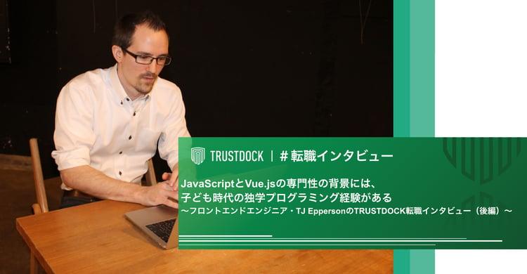 JavaScriptとVue.jsの専門性の背景には、子ども時代の独学プログラミング経験がある〜フロントエンドエンジニア・TJ EppersonのTRUSTDOCK転職インタビュー(後編)〜