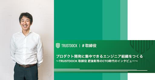 プロダクト開発に集中できるエンジニア組織をつくる〜TRUSTDOCK 取締役 肥後彰秀のCTO時代のインタビュー〜