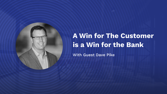 A Win for the Customer is a Win for the Bank with Dave Pike