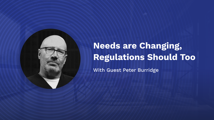 Needs are Changing, Regulations Should Too with Peter Burridge
