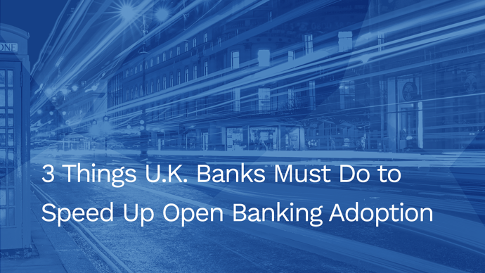 3 Things U.K. Banks Must Do to Speed Up Open Banking Adoption