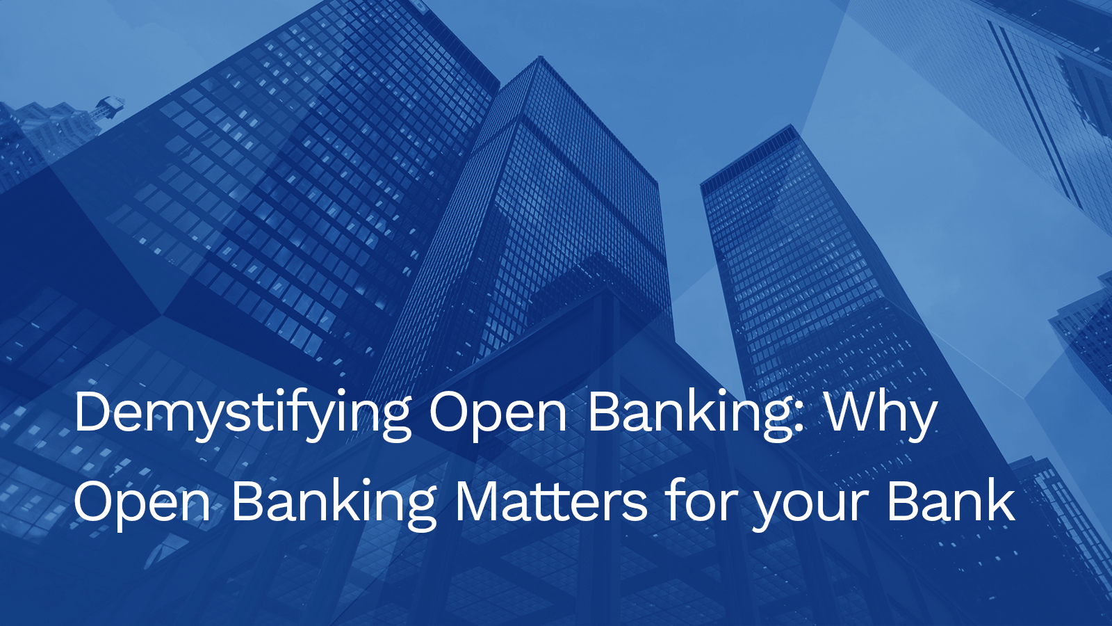 Demystifying Open Banking: Why Open Banking Matters for your Bank