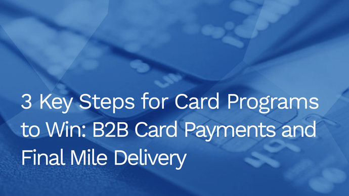 3 Key Steps for Card Programs to Win: B2B Card Payments and Final Mile Delivery