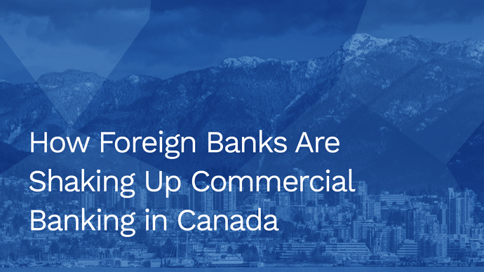 How foreign banks are shaking up commercial banking in Canada