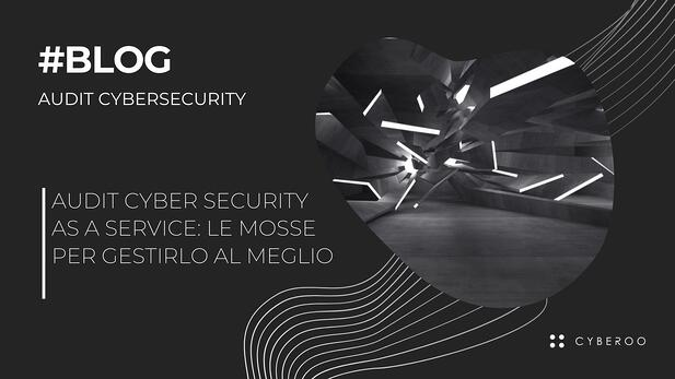 Audit cyber security as a service: le mosse per gestirlo al meglio