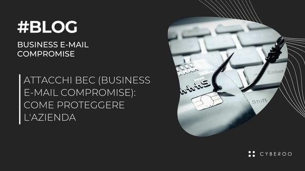 Attacchi BEC (Business E-mail Compromise): come proteggere l'azienda