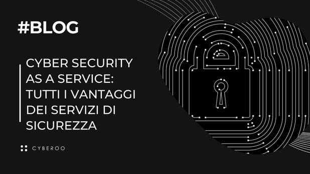 Cyber security as a service: tutti i vantaggi dei servizi di sicurezza