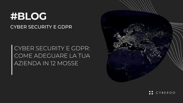 Cyber Security e GDPR: come adeguare la tua azienda in 12 mosse