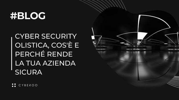 Cyber security olistica, cos'è e perché rende la tua azienda sicura