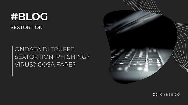 Ondata di truffe Sextortion. Phishing? Virus? Cosa fare?
