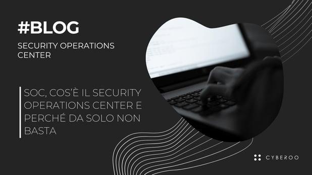 Soc, cos'è il Security Operations Center e perché da solo non basta