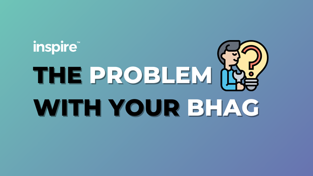 The Problem With Your BHAG