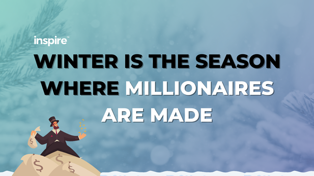 Winter Is The Season Where Millionaires Are Made