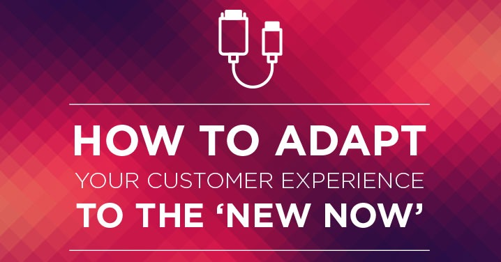 How to adapt your Customer Experience to the 'New Now'