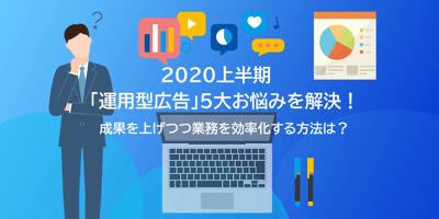 2020年上半期「運用型広告」5大お悩みを解決_ メイン画像