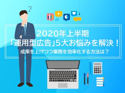 2020年上半期「運用型広告」5大お悩みを解決!成果を上げつつ業務を効率化する方法は?|メイン画像