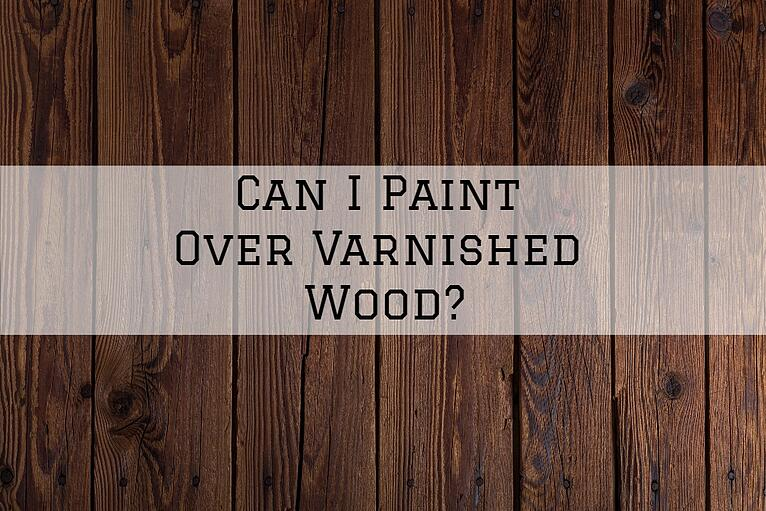 Can I Paint Over Varnished Wood?
