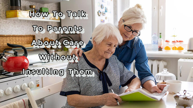 How to Talk to Parents About Care Without Insulting Them