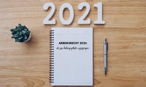 Arbeidsrecht 2021: de zes belangrijkste wijzigingen