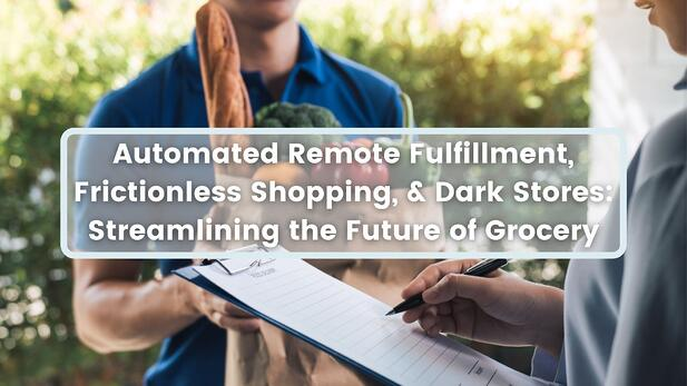 Automated Remote Fulfillment, Frictionless Shopping, & Dark Stores: Streamlining the Future of Grocery