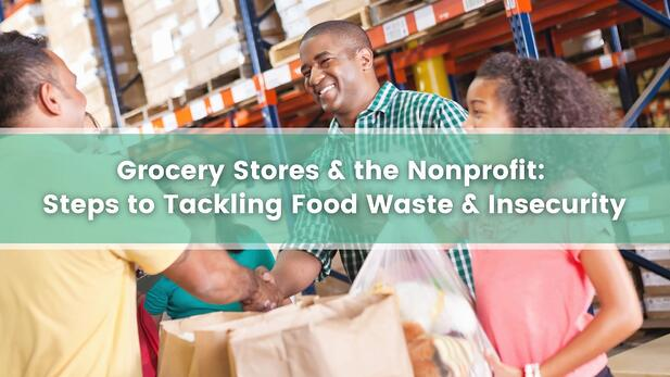 Grocery Stores & the Nonprofit: Steps to Tackling Food Waste & Insecurity