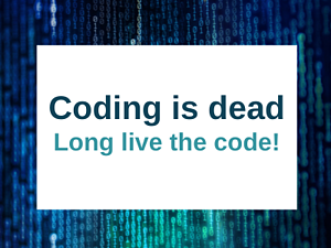 Coding is dead. Long live the Code!